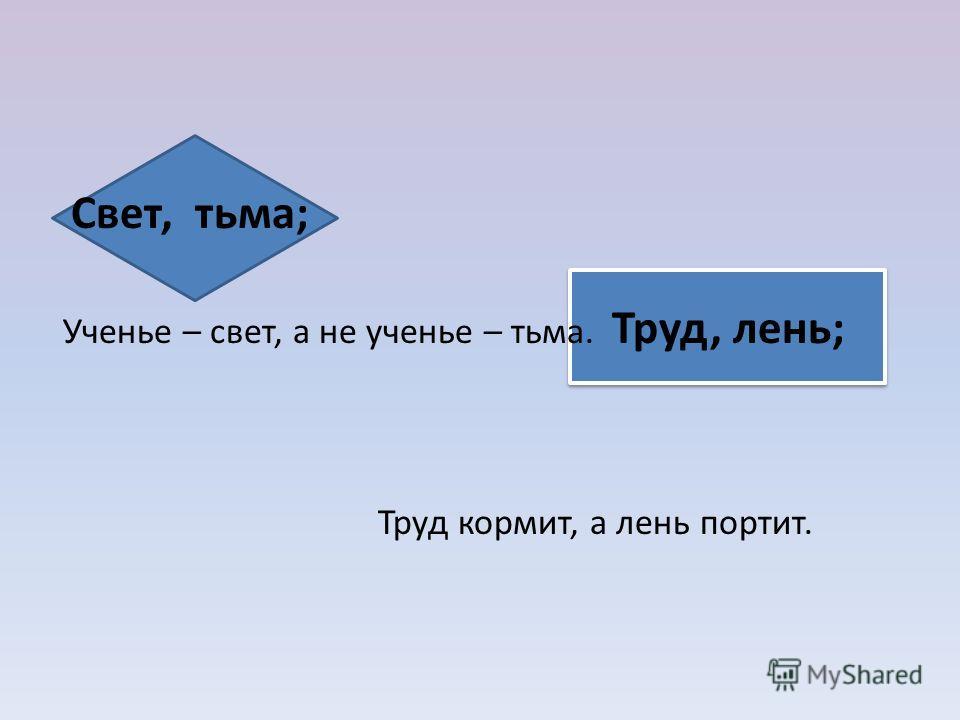 Свет, тьма; Ученье – свет, а не ученье – тьма. Труд, лень; Труд кормит, а лень портит.