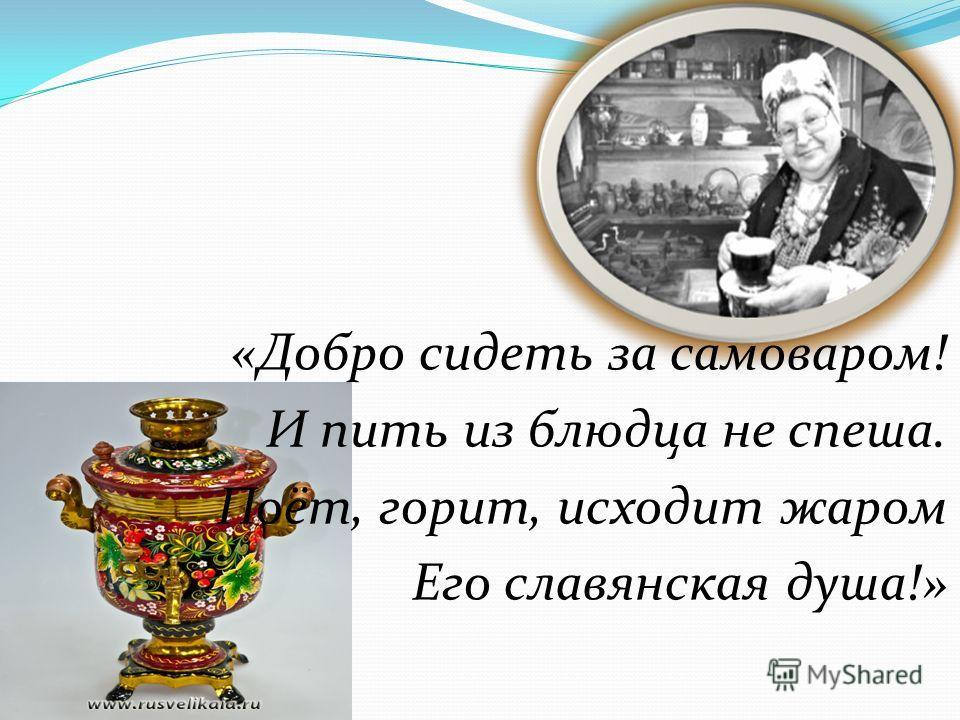 «Добро сидеть за самоваром! И пить из блюдца не спеша. Поёт, горит, исходит жаром Его славянская душа!»