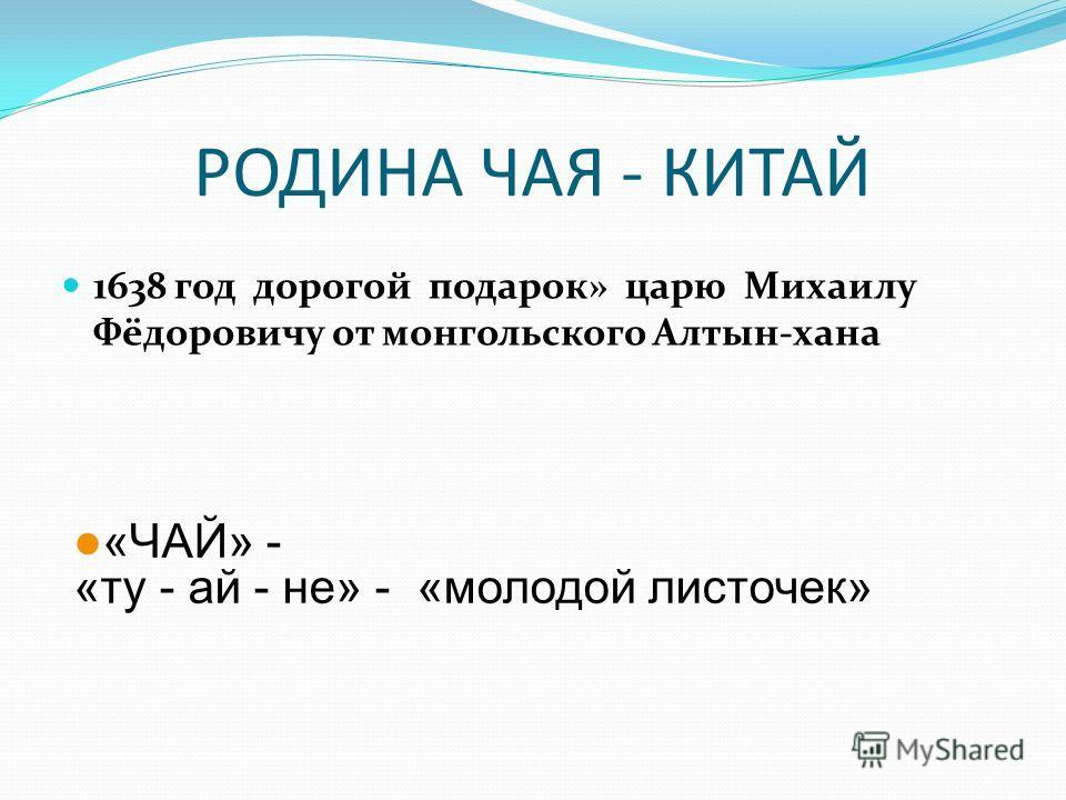 РОДИНА ЧАЯ - КИТАЙ 1638 год дорогой подарок» царю Михаилу Фёдоровичу от монгольского Алтын-хана «ЧАЙ» - «ту - ай - не» - «молодой листочек»