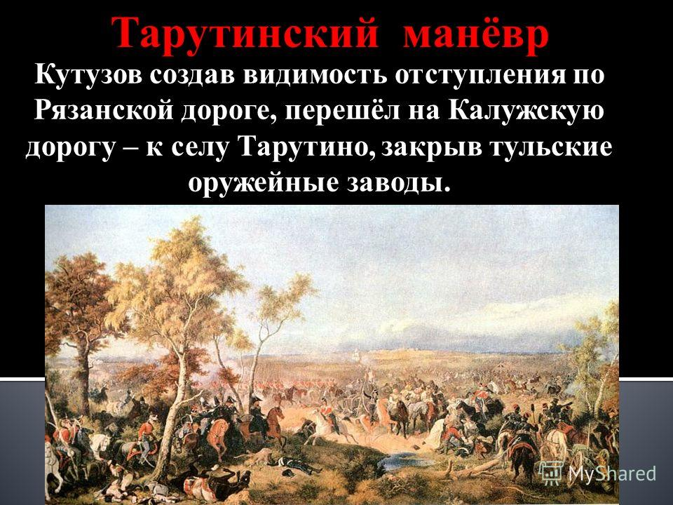Тарутинский манёвр Кутузов создав видимость отступления по Рязанской дороге, перешёл на Калужскую дорогу – к селу Тарутино, закрыв тульские оружейные заводы.