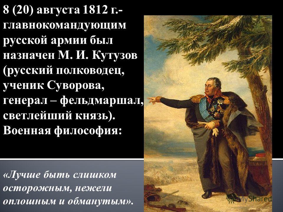8 (20) августа 1812 г.- главнокомандующим русской армии был назначен М. И. Кутузов (русский полководец, ученик Суворова, генерал – фельдмаршал, светлейший князь). Военная философия: «Лучше быть слишком осторожным, нежели оплошным и обманутым».
