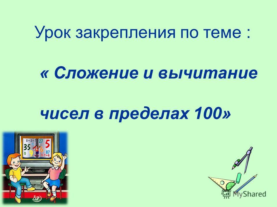 Урок закрепления по теме : « Сложение и вычитание чисел в пределах 100»