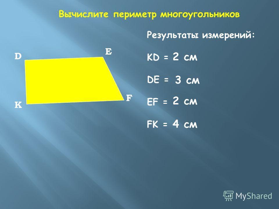 К F E D Вычислите периметр многоугольников Результаты измерений: KD = DE = EF = FK = 2 см 3 см 4 см