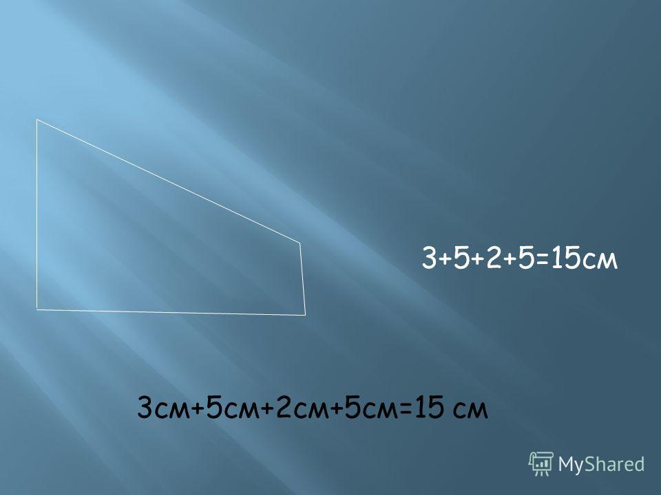 3+5+2+5=15см 3см+5см+2см+5см=15 см