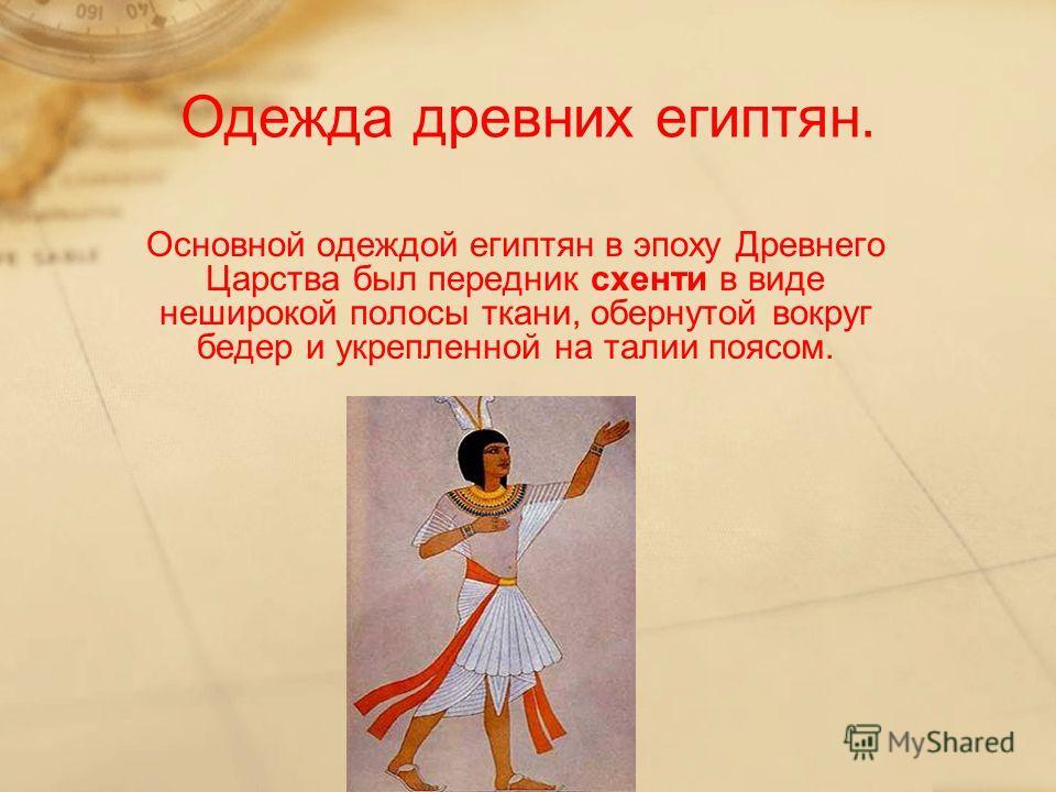 Основной одеждой египтян в эпоху Древнего Царства был передник схенти в виде неширокой полосы ткани, обернутой вокруг бедер и укрепленной на талии поясом. Одежда древних египтян.
