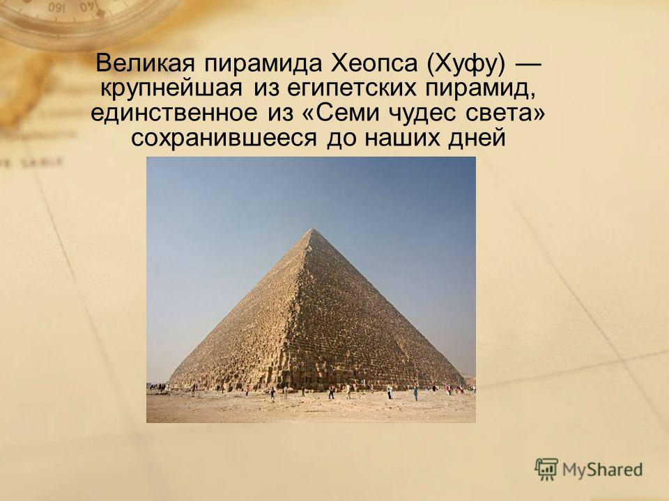 Великая пирамида Хеопса (Хуфу) крупнейшая из египетских пирамид, единственное из «Семи чудес света» сохранившееся до наших дней
