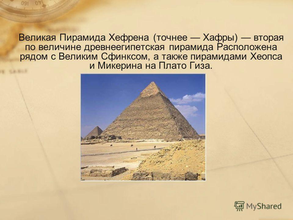 Великая Пирамида Хефрена (точнее Хафры) вторая по величине древнеегипетская пирамида Расположена рядом с Великим Сфинксом, а также пирамидами Хеопса и Микерина на Плато Гиза.