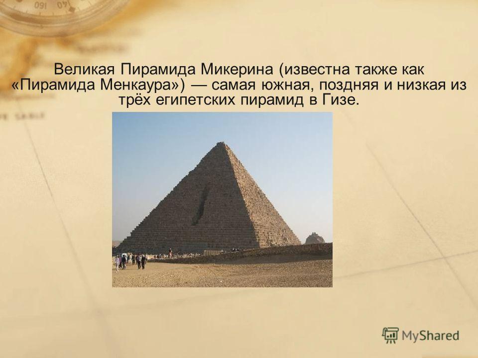 Великая Пирамида Микерина (известна также как «Пирамида Менкаура») самая южная, поздняя и низкая из трёх египетских пирамид в Гизе.