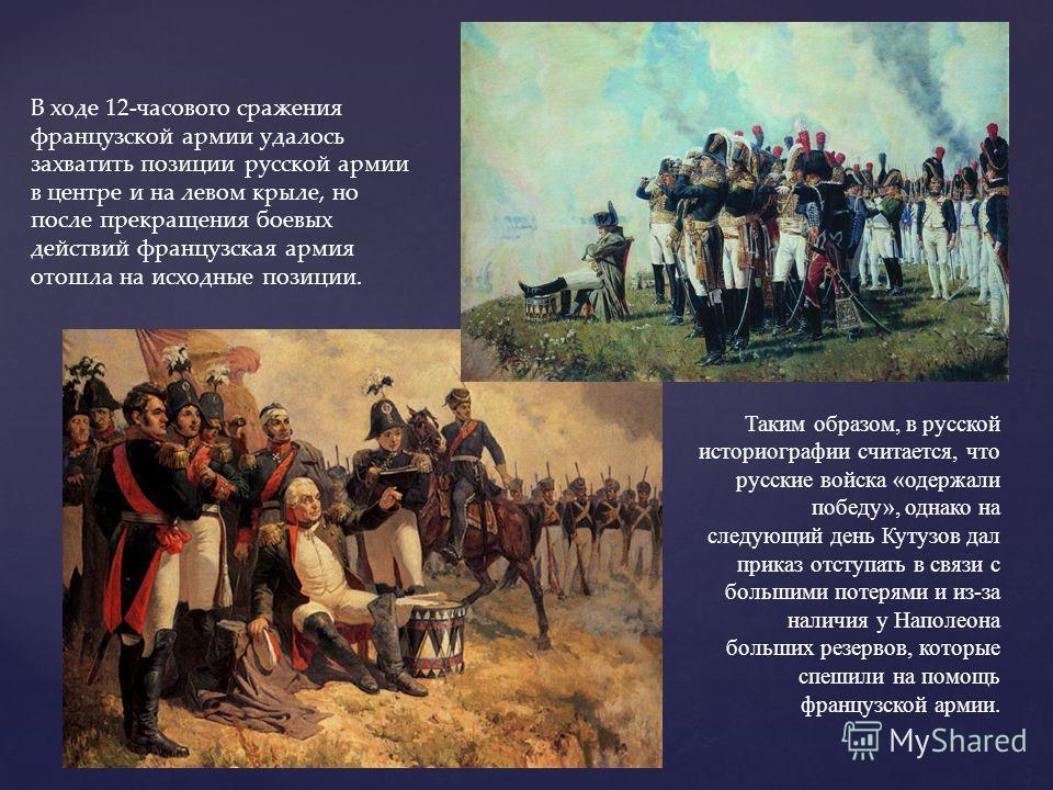 В ходе 12-часового сражения французской армии удалось захватить позиции русской армии в центре и на левом крыле, но после прекращения боевых действий французская армия отошла на исходные позиции. Таким образом, в русской историографии считается, что