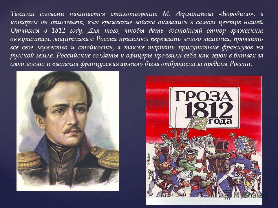 Такими словами начинается стихотворение М. Лермонтова «Бородино», в котором он описывает, как вражеские войска оказались в самом центре нашей Отчизны в 1812 году. Для того, чтобы дать достойный отпор вражеским оккупантам, защитникам России пришлось п