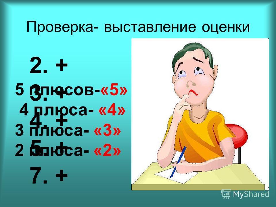 Проверка- выставление оценки 5 плюсов-«5» 4 плюса- «4» 3 плюса- «3» 2 плюса- «2» 2. + 3. + 4. + 5. + 7. +