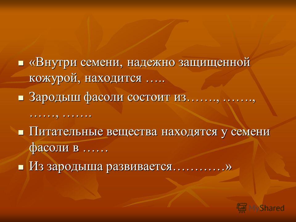 «Внутри семени, надежно защищенной кожурой, находится ….. «Внутри семени, надежно защищенной кожурой, находится ….. Зародыш фасоли состоит из……., ……., ……, ……. Зародыш фасоли состоит из……., ……., ……, ……. Питательные вещества находятся у семени фасоли в