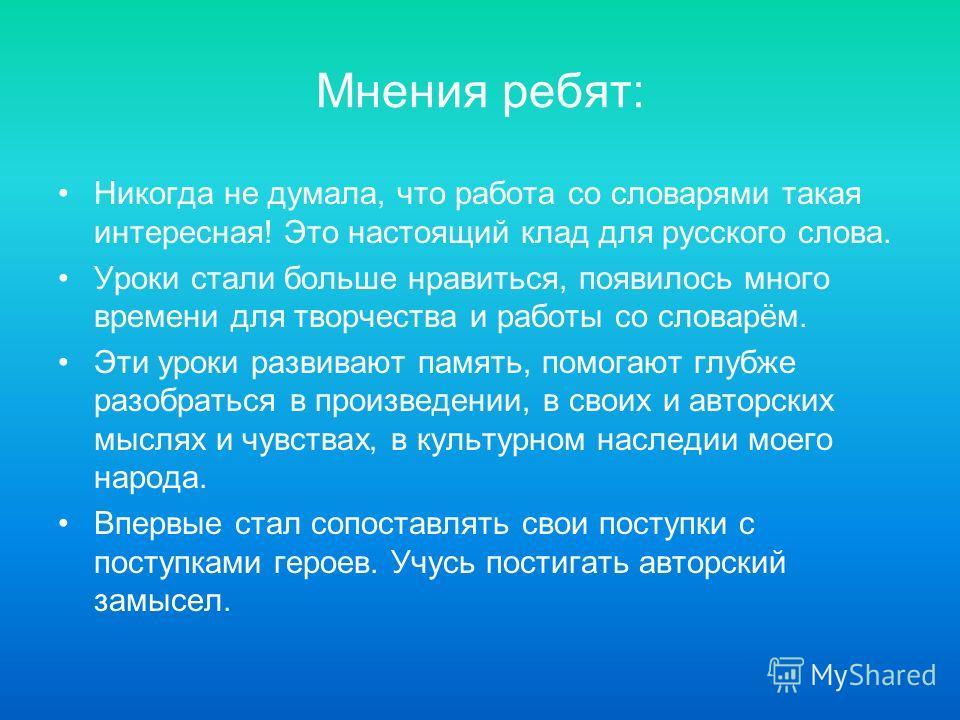 Мнения ребят: Никогда не думала, что работа со словарями такая интересная! Это настоящий клад для русского слова. Уроки стали больше нравиться, появилось много времени для творчества и работы со словарём. Эти уроки развивают память, помогают глубже р