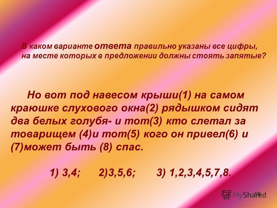 19 Но вот под навесом крыши(1) на самом краюшке слухового окна(2) рядышком сидят два белых голубя- и тот(3) кто слетал за товарищем (4)и тот(5) кого он привел(6) и (7)может быть (8) спас. 1) 3,4; 2)3,5,6; 3) 1,2,3,4,5,7,8. В каком варианте ответа пра