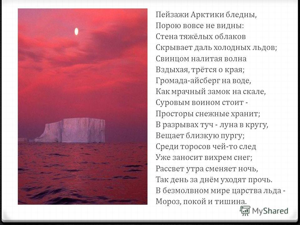 Пейзажи Арктики бледны, Порою вовсе не видны: Стена тяжёлых облаков Скрывает даль холодных льдов; Свинцом налитая волна Вздыхая, трётся о края; Громада-айсберг на воде, Как мрачный замок на скале, Суровым воином стоит - Просторы снежные хранит; В раз