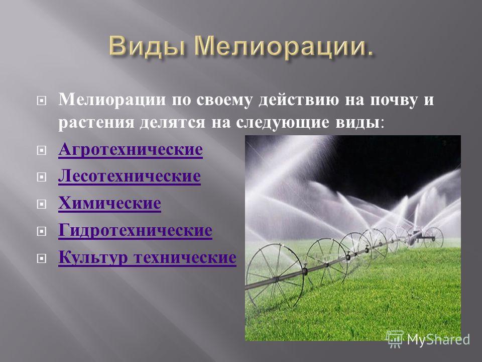 Мелиорации по своему действию на почву и растения делятся на следующие виды : Агротехнические Лесотехнические Химические Гидротехнические Культур технические Культур технические