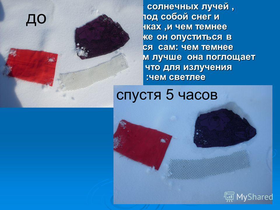 . Нагревшись от тепловых солнечных лучей, лоскутки ткани растопят под собой снег и окажутся в небольших лунках,и чем темнее будет лоскуток, тем глубже он опуститься в снег. Вывод напрашивается сам: чем темнее поверхность предмета, тем лучше она погло