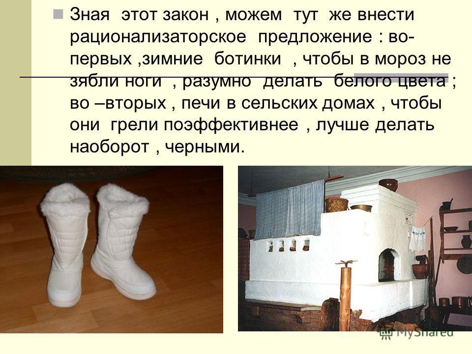 Зная этот закон, можем тут же внести рационализаторское предложение : во- первых,зимние ботинки, чтобы в мороз не зябли ноги, разумно делать белого цвета ; во –вторых, печи в сельских домах, чтобы они грели поэффективнее, лучше делать наоборот, черны