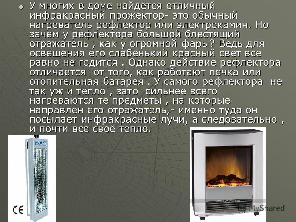 У многих в доме найдётся отличный инфракрасный прожектор- это обычный нагреватель рефлектор или электрокамин. Но зачем у рефлектора большой блестящий отражатель, как у огромной фары? Ведь для освещения его слабенький красный свет все равно не годится