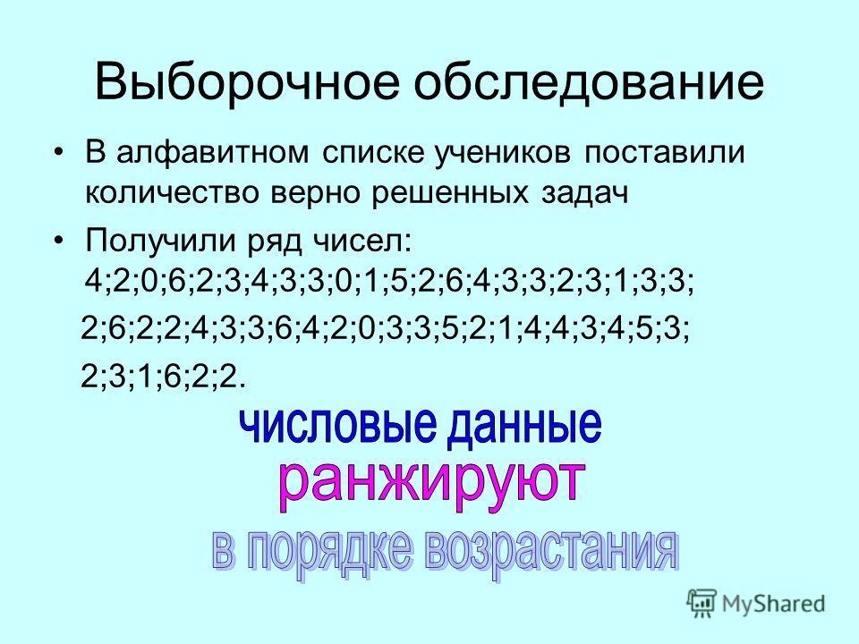 Выборочное обследование В алфавитном списке учеников поставили количество верно решенных задач Получили ряд чисел: 4;2;0;6;2;3;4;3;3;0;1;5;2;6;4;3;3;2;3;1;3;3; 2;6;2;2;4;3;3;6;4;2;0;3;3;5;2;1;4;4;3;4;5;3; 2;3;1;6;2;2.