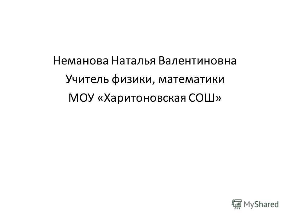 Неманова Наталья Валентиновна Учитель физики, математики МОУ «Харитоновская СОШ»