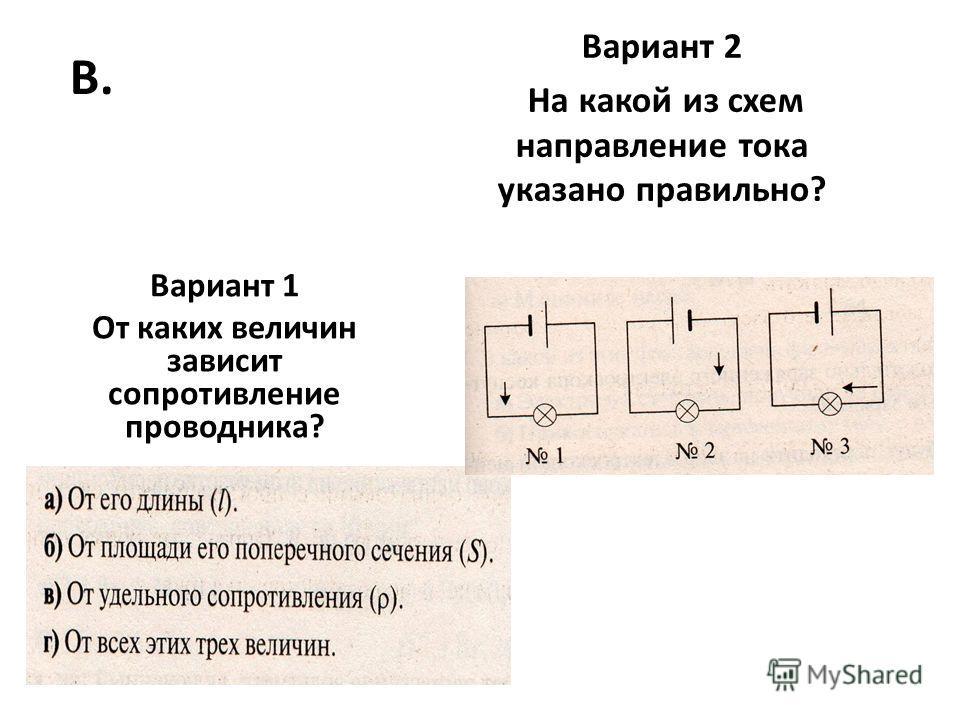 В. Вариант 1 От каких величин зависит сопротивление проводника? Вариант 2 На какой из схем направление тока указано правильно?