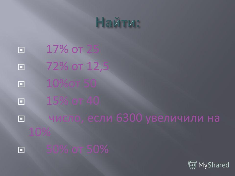 17% от 25 72% от 12,5 10%от 50 15% от 40 число, если 6300 увеличили на 10% 50% от 50%