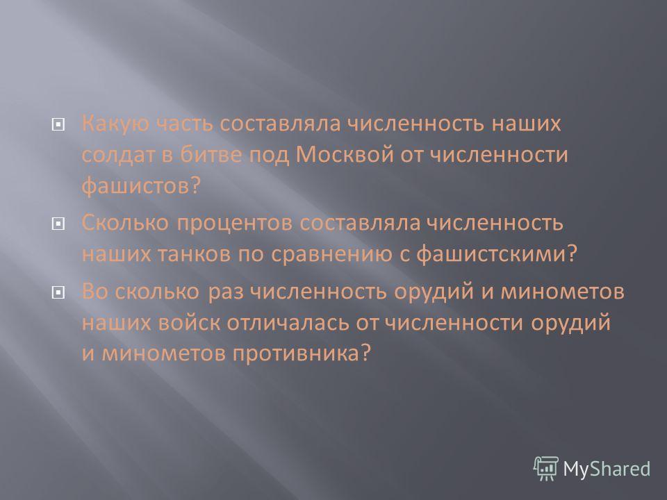 Какую часть составляла численность наших солдат в битве под Москвой от численности фашистов? Сколько процентов составляла численность наших танков по сравнению с фашистскими? Во сколько раз численность орудий и минометов наших войск отличалась от чис