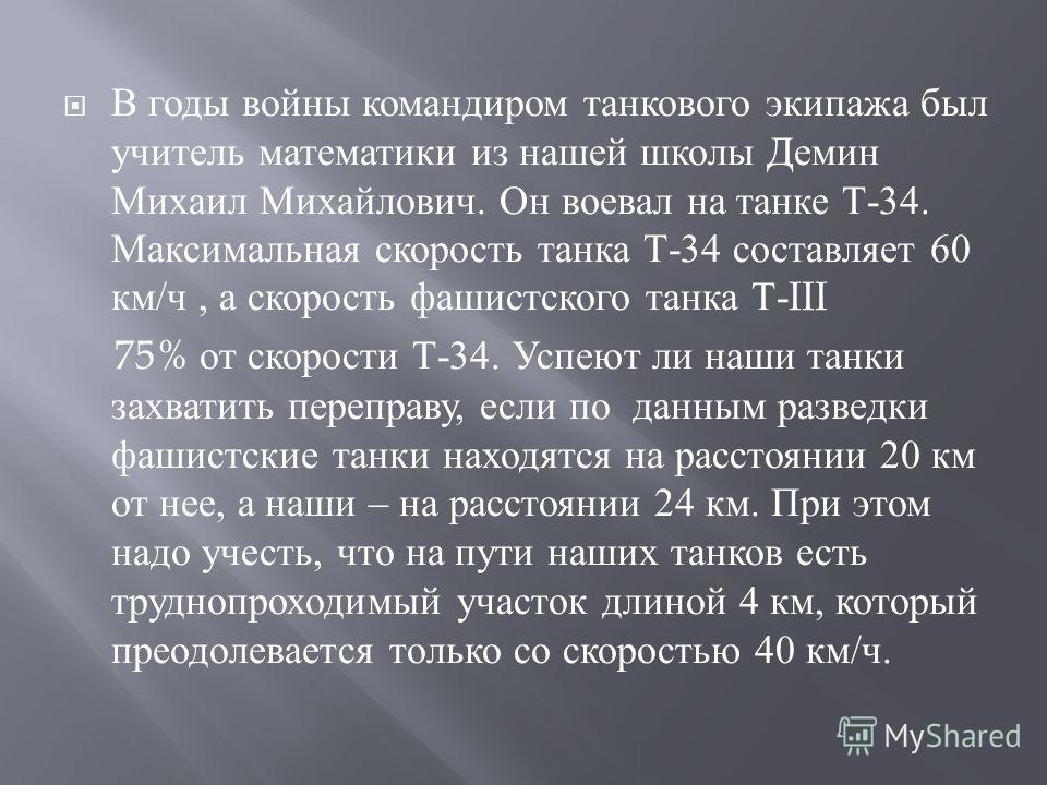 В годы войны командиром танкового экипажа был учитель математики из нашей школы Демин Михаил Михайлович. Он воевал на танке Т -34. Максимальная скорость танка Т -34 составляет 60 км / ч, а скорость фашистского танка Т -III 75% от скорости Т -34. Успе