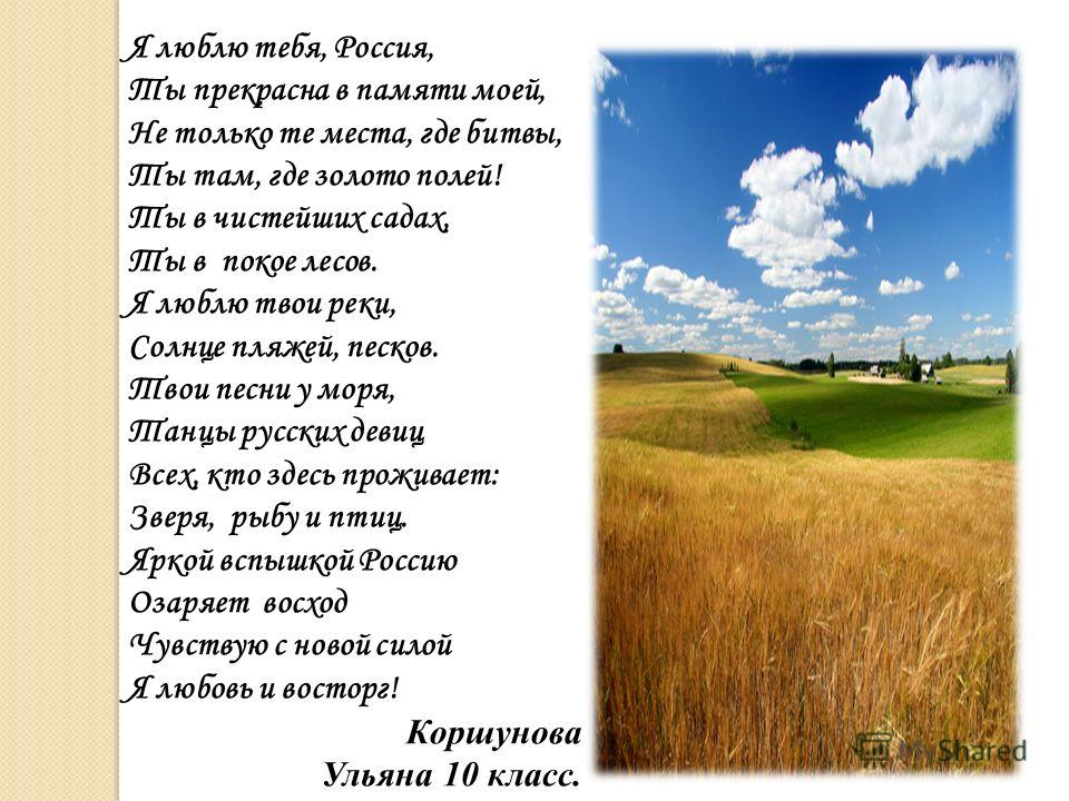 Я люблю тебя, Россия, Ты прекрасна в памяти моей, Не только те места, где битвы, Ты там, где золото полей! Ты в чистейших садах, Ты в покое лесов. Я люблю твои реки, Солнце пляжей, песков. Твои песни у моря, Танцы русских девиц Всех, кто здесь прожив