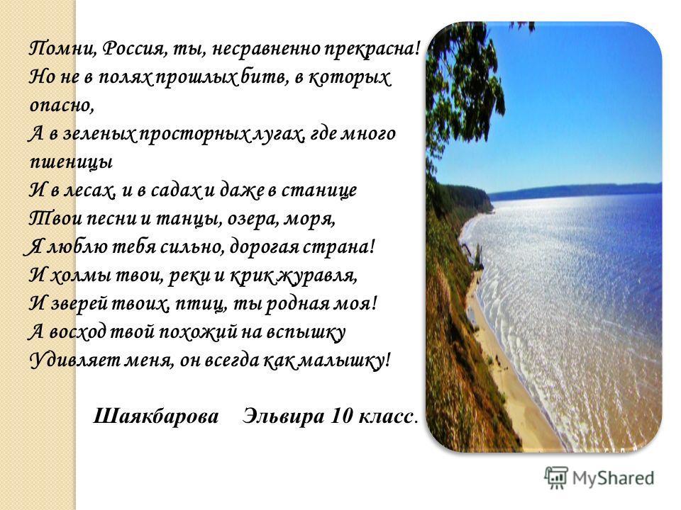 Помни, Россия, ты, несравненно прекрасна! Но не в полях прошлых битв, в которых опасно, А в зеленых просторных лугах, где много пшеницы И в лесах, и в садах и даже в станице Твои песни и танцы, озера, моря, Я люблю тебя сильно, дорогая страна! И холм