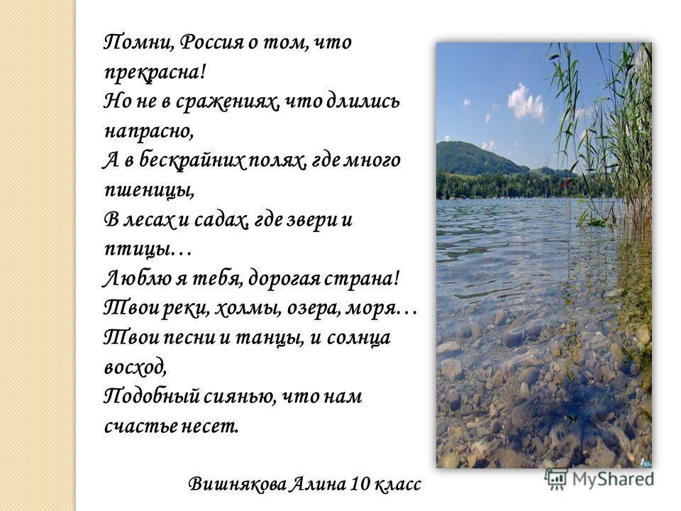 Помни, Россия о том, что прекрасна! Но не в сражениях, что длились напрасно, А в бескрайних полях, где много пшеницы, В лесах и садах, где звери и птицы… Люблю я тебя, дорогая страна! Твои реки, холмы, озера, моря… Твои песни и танцы, и солнца восход