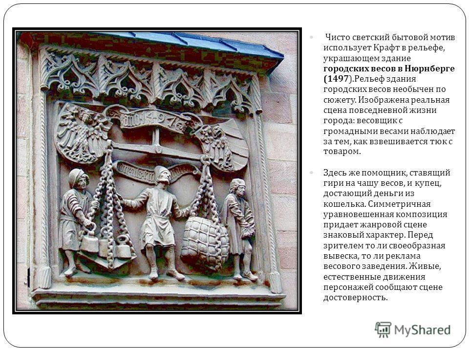 Чисто светский бытовой мотив использует Крафт в рельефе, украшающем здание городских весов в Нюрнберге (1497). Рельеф здания городских весов необычен по сюжету. Изображена реальная сцена повседневной жизни города : весовщик с громадными весами наблюд