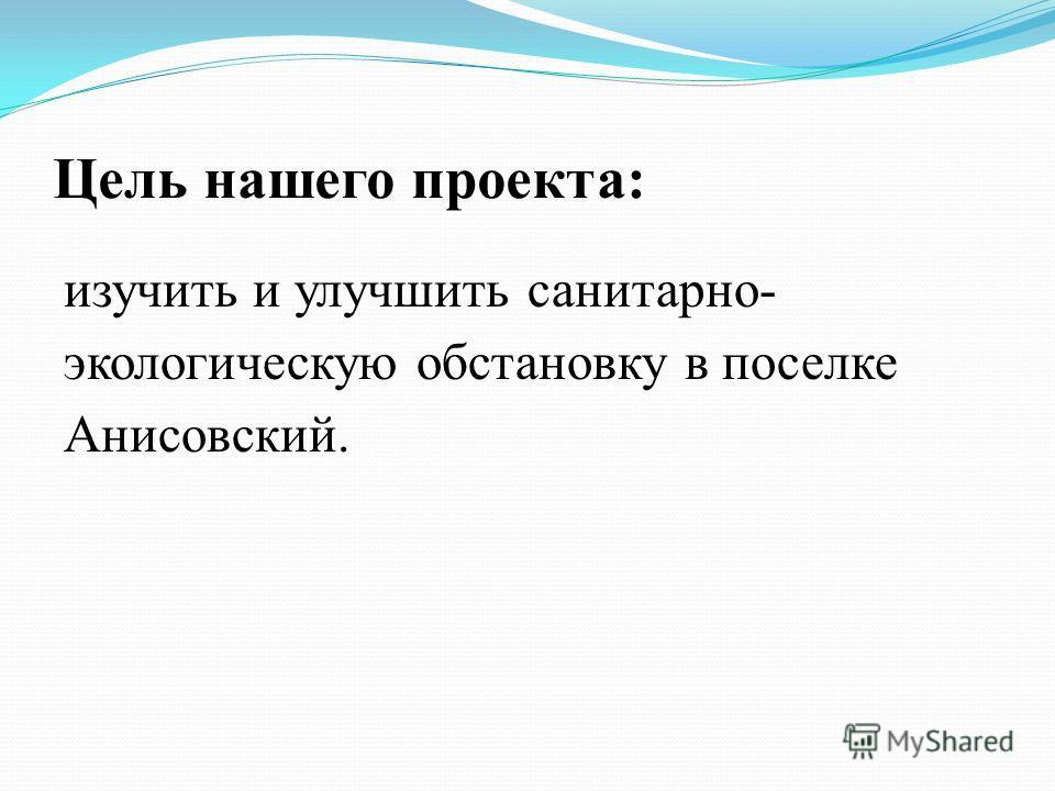 Цель нашего проекта: изучить и улучшить санитарно- экологическую обстановку в поселке Анисовский.