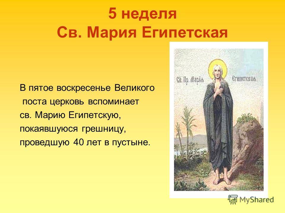 5 неделя Св. Мария Египетская В пятое воскресенье Великого поста церковь вспоминает св. Марию Египетскую, покаявшуюся грешницу, проведшую 40 лет в пустыне.