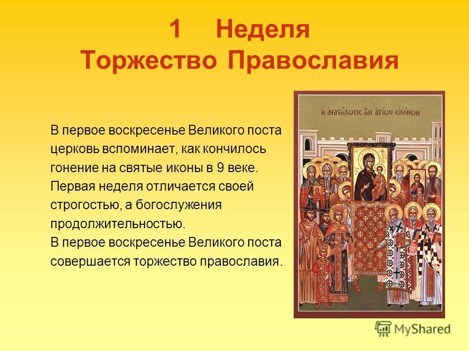1Неделя Торжество Православия В первое воскресенье Великого поста церковь вспоминает, как кончилось гонение на святые иконы в 9 веке. Первая неделя отличается своей строгостью, а богослужения продолжительностью. В первое воскресенье Великого поста со