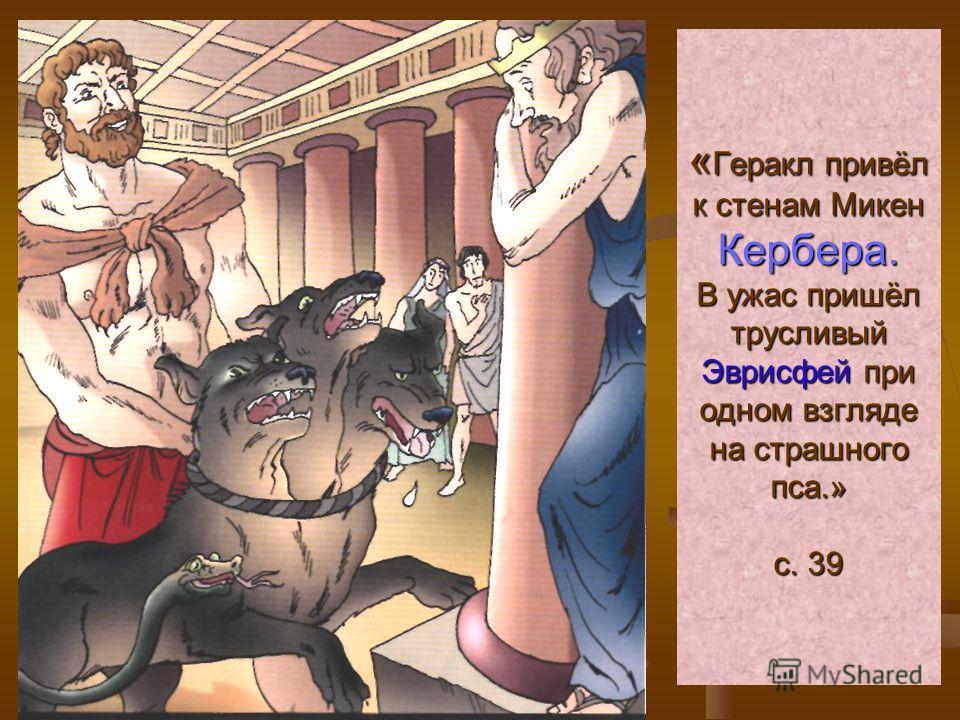 «Геракл привёл к стенам Микен Кербера. В ужас пришёл трусливый Эврисфей при одном взгляде на страшного пса.» с. 39