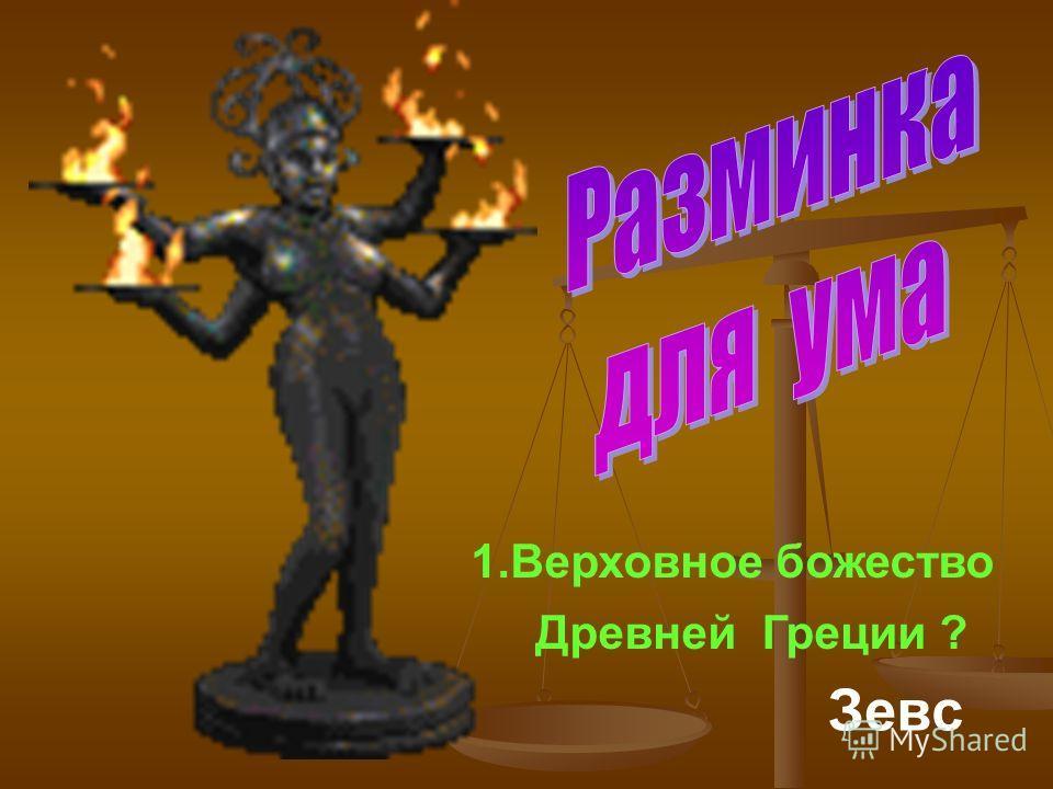 1.Верховное божество Древней Греции ? Зевс