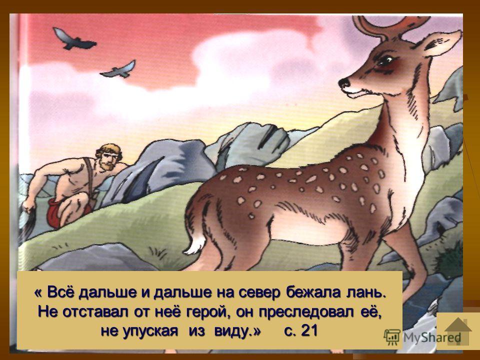 « Всё дальше и дальше на север бежала лань. Не отставал от неё герой, он преследовал её, не упуская из виду.» с. 21