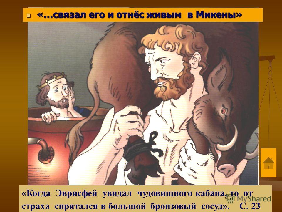 «…связал его и отнёс живым в Микены» «…связал его и отнёс живым в Микены» «Когда Эврисфей увидал чудовищного кабана, то от страха спрятался в большой бронзовый сосуд». С. 23