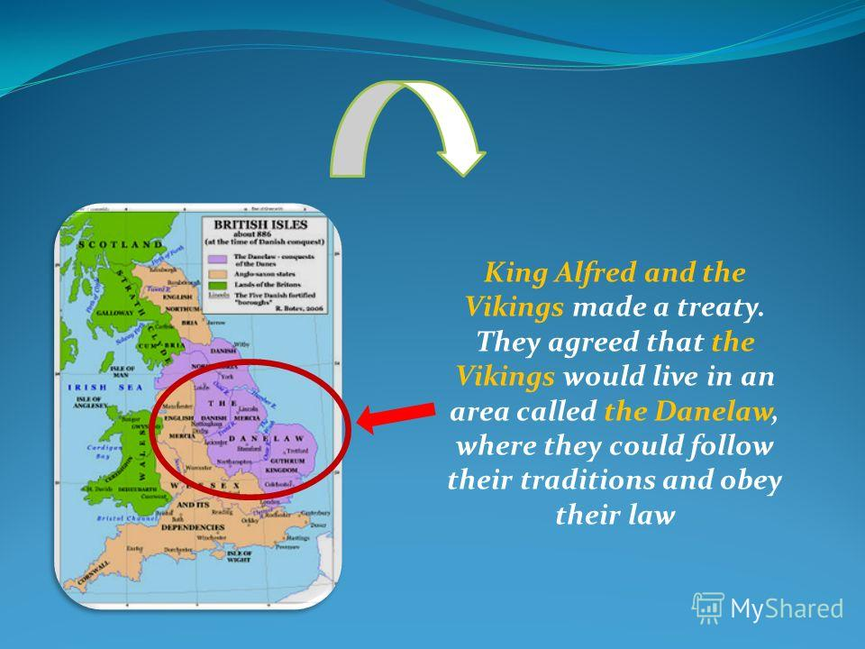 King Alfred and the Vikings made a treaty. They agreed that the Vikings would live in an area called the Danelaw, where they could follow their traditions and obey their law
