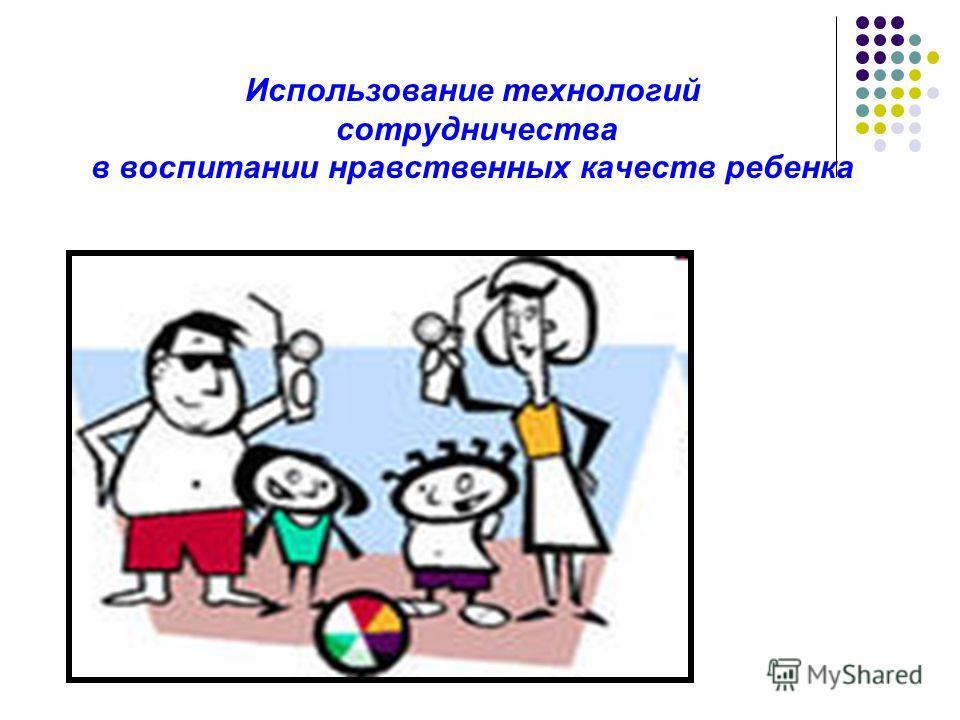 Использование технологий сотрудничества в воспитании нравственных качеств ребенка