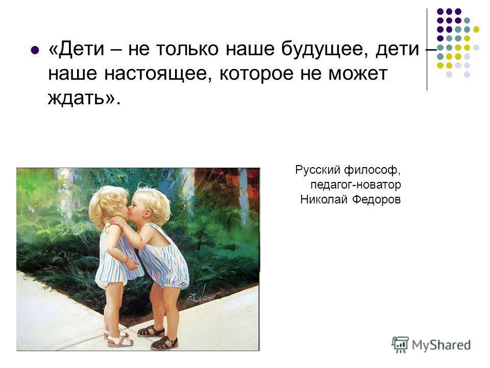 «Дети – не только наше будущее, дети – наше настоящее, которое не может ждать». Русский философ, педагог-новатор Николай Федоров