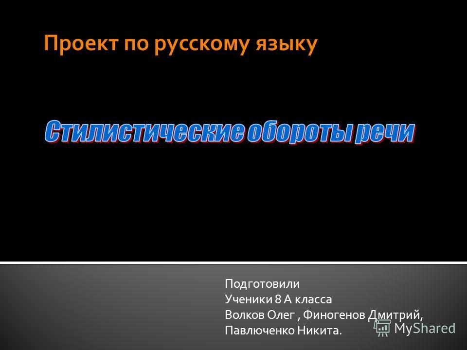 Подготовили Ученики 8 А класса Волков Олег, Финогенов Дмитрий, Павлюченко Никита.
