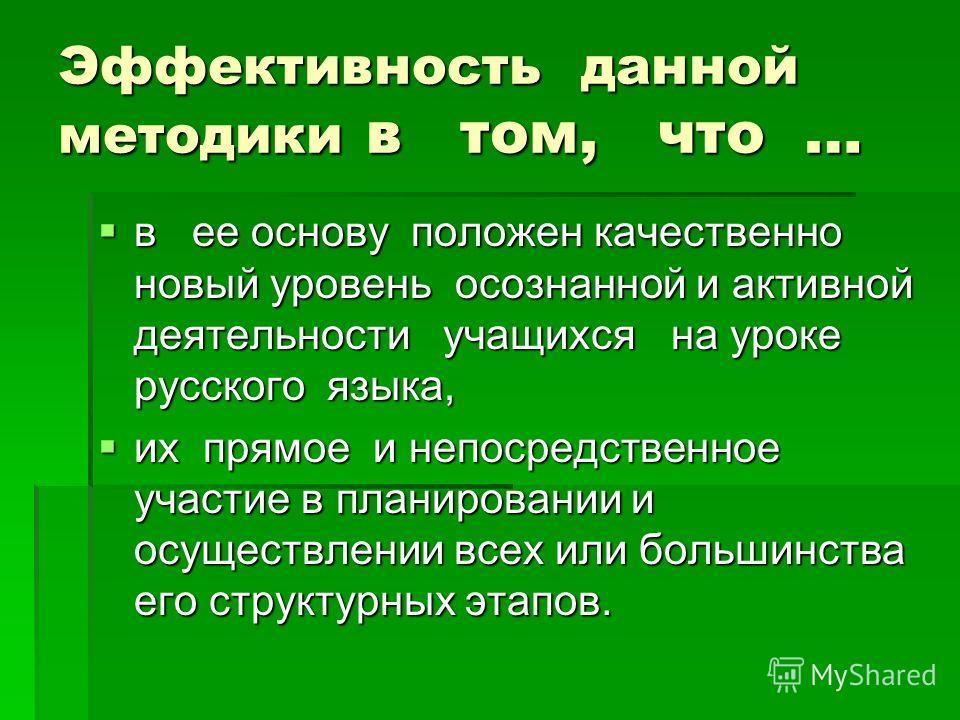 Эффективность данной методики в том, что … в ее основу положен качественно новый уровень осознанной и активной деятельности учащихся на уроке русского языка, в ее основу положен качественно новый уровень осознанной и активной деятельности учащихся на