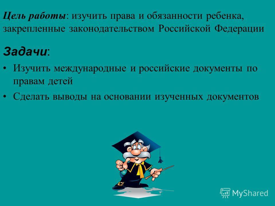 Цель работы: изучить права и обязанности ребенка, закрепленные законодательством Российской Федерации Задачи: Изучить международные и российские документы по правам детей Сделать выводы на основании изученных документов