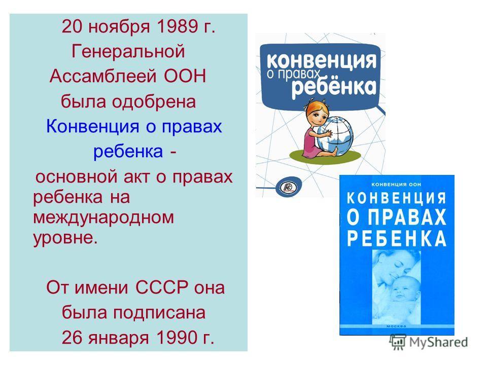 20 ноября 1989 г. Генеральной Ассамблеей ООН была одобрена Конвенция о правах ребенка - основной акт о правах ребенка на международном уровне. От имени СССР она была подписана 26 января 1990 г.