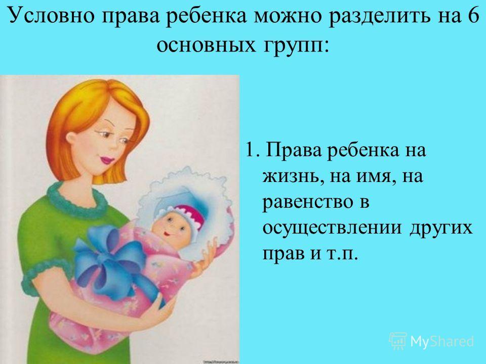 Условно права ребенка можно разделить на 6 основных групп: 1. Права ребенка на жизнь, на имя, на равенство в осуществлении других прав и т.п.