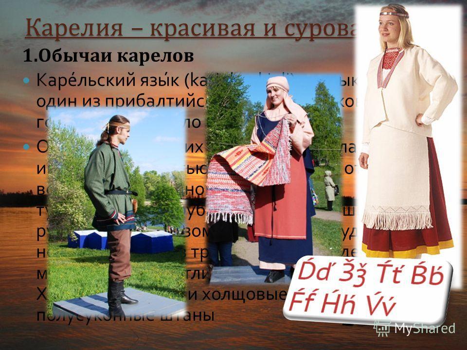 Карелия – красивая и суровая жизнь 1.Обычаи карелов Карельский язык (karjalan kieli) язык карел, один из прибалтийско - финских языков. Число говорящих около 60 тыс. человек. Одежда карельских женщин отличалась индивидуальностью, в зависимости от вку