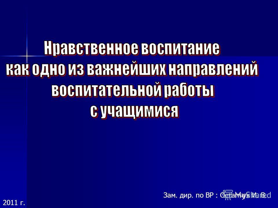 Зам. дир. по ВР : Остапчук И. В. 2011 г.